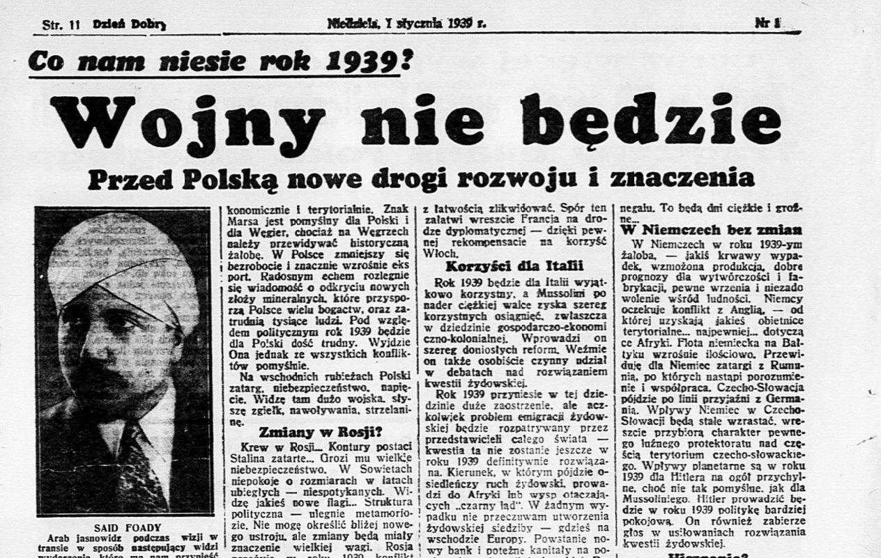 """""""Dzień Dobry"""", 1 stycznia 1939 r. """"Prognozy dla Polski - pomyślne. Wzrasta Ona na sile i powadze. Dzięki Polsce zostanie zachowana równowaga i spokój w centralnej Europie. Polska wzrośnie w roku 1939 ekonomicznie i terytorialnie"""" - w taki sposób 1 stycznia 1939 roku dziennik """"Dzień Dobry"""" przedstawiał wizje arabskiego jasnowidza Saida Foady'a na rok 1939, poświęcając im całą stronę. Zabawa we wróżenie z okazji Nowego Roku brzmi może niepoważnie, jednak wiele dni po wybuchu wojny, gdy było jasne, że Wojsko Polskie ponosi druzgocącą klęskę, wiele polskich gazet zupełnie poważnie publikowało jeszcze bardziej fantastyczne wizje własnych dziennikarzy, jako prawdziwe informacje."""